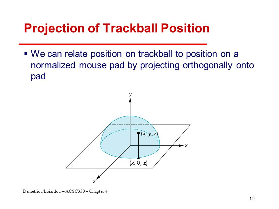 Demetriou/Loizidou – ACSC330 – Chapter 4 102 Projection of Trackball Position  We can relate position on trackball to position on a normalized mouse