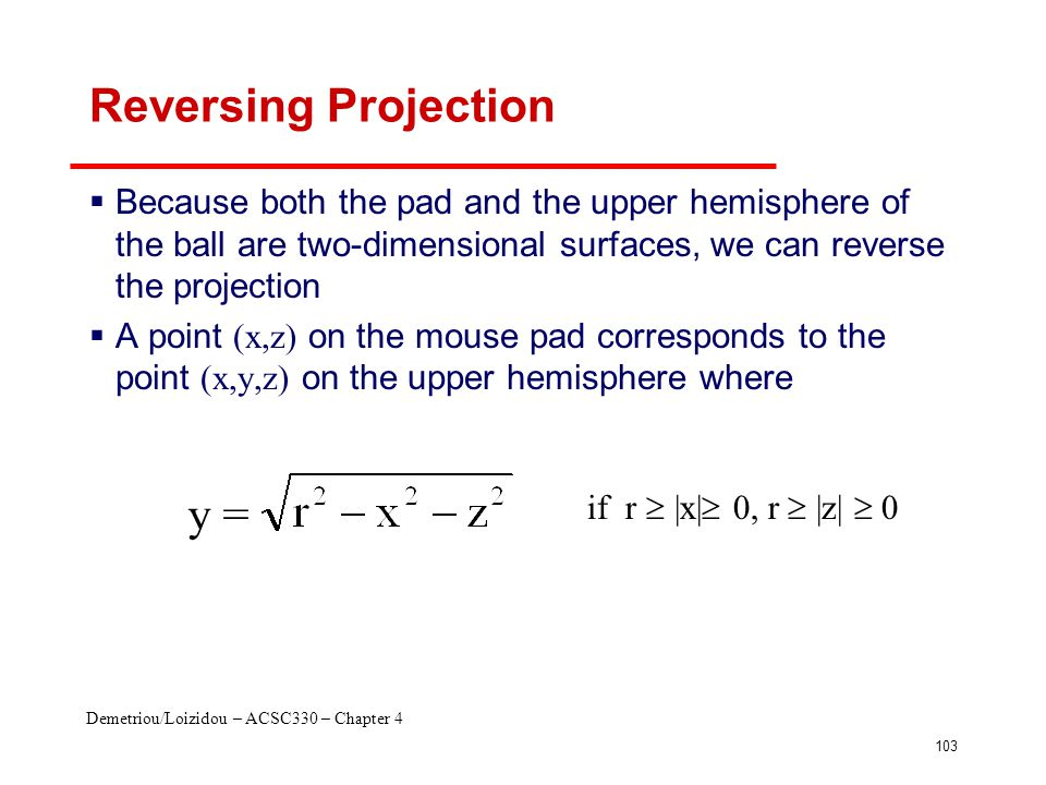 Demetriou/Loizidou – ACSC330 – Chapter 4 103 Reversing Projection  Because both the pad and the upper hemisphere of the ball are two-dimensional surfaces, we can reverse the projection  A point (x,z) on the mouse pad corresponds to the point (x,y,z) on the upper hemisphere where y = if r  |x|  0, r  |z|  0
