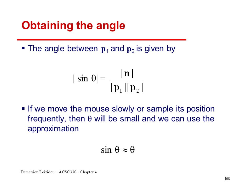 Demetriou/Loizidou – ACSC330 – Chapter 4 106 Obtaining the angle  The angle between p 1 and p 2 is given by  If we move the mouse slowly or sample i