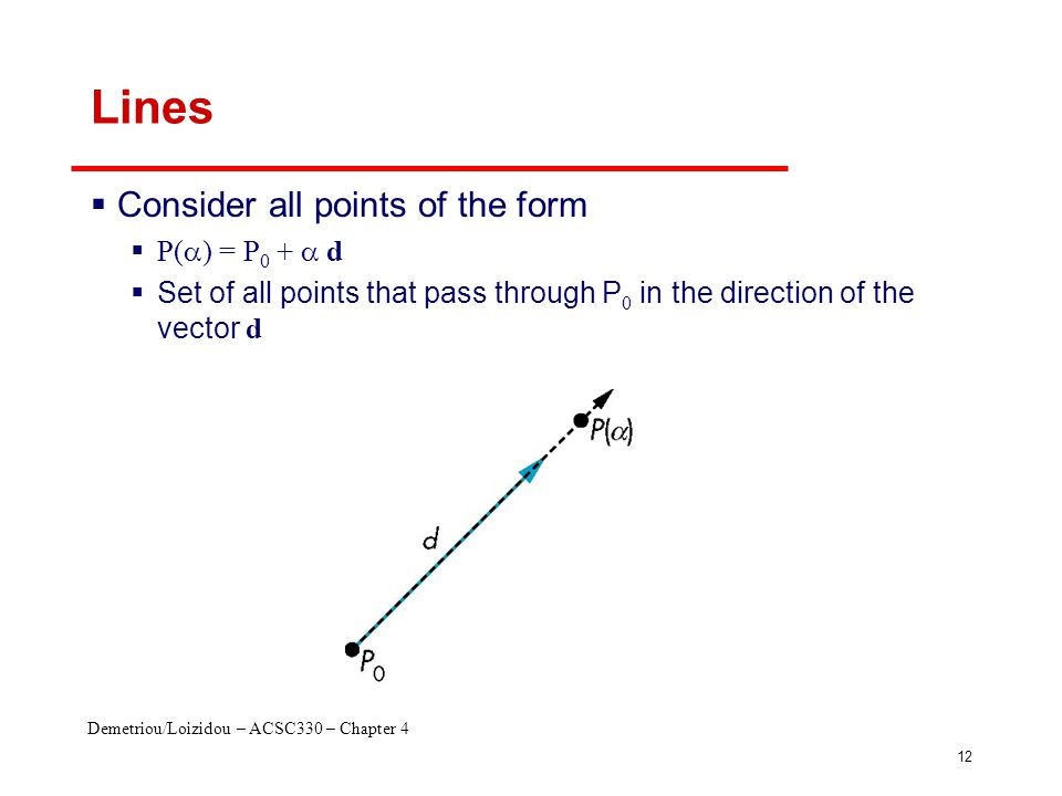 Demetriou/Loizidou – ACSC330 – Chapter 4 12 Lines  Consider all points of the form  P(  ) = P 0 +  d  Set of all points that pass through P 0 in