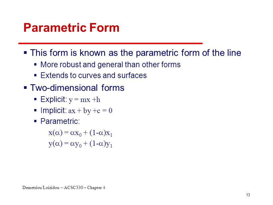 Demetriou/Loizidou – ACSC330 – Chapter 4 13 Parametric Form  This form is known as the parametric form of the line  More robust and general than oth