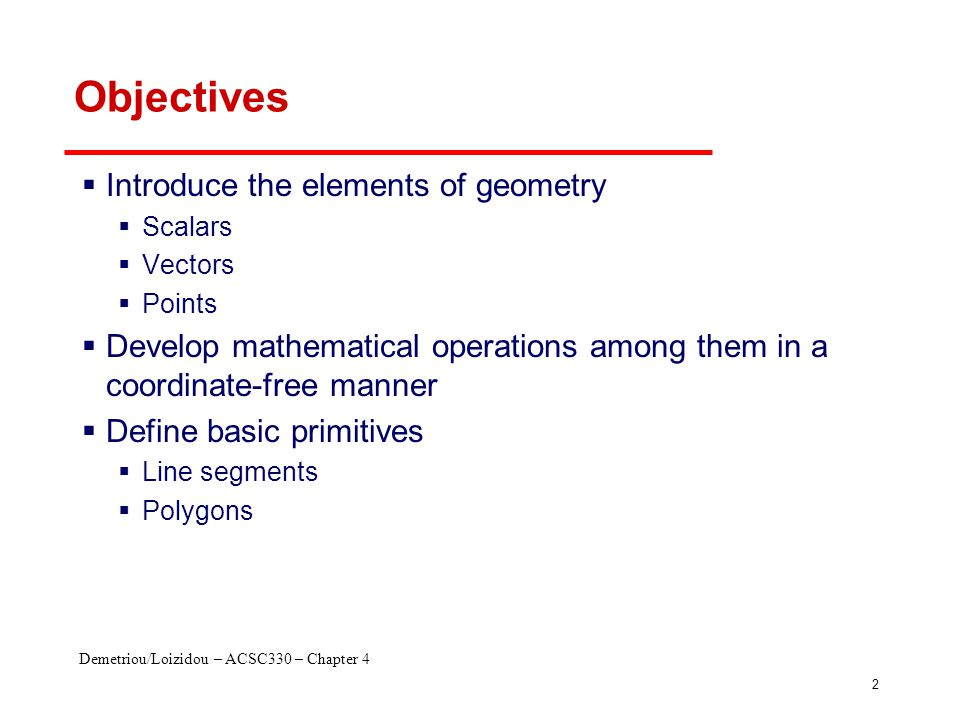Demetriou/Loizidou – ACSC330 – Chapter 4 2 Objectives  Introduce the elements of geometry  Scalars  Vectors  Points  Develop mathematical operations among them in a coordinate-free manner  Define basic primitives  Line segments  Polygons