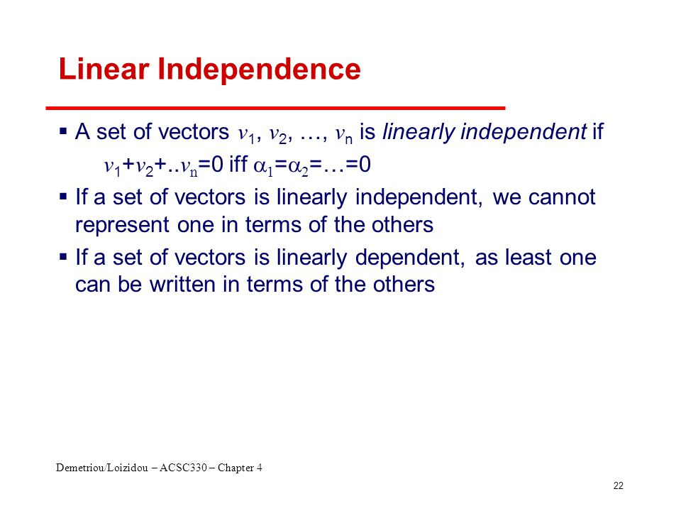 Demetriou/Loizidou – ACSC330 – Chapter 4 22 Linear Independence  A set of vectors v 1, v 2, …, v n is linearly independent if v 1 + v 2 +.. v n =0 if
