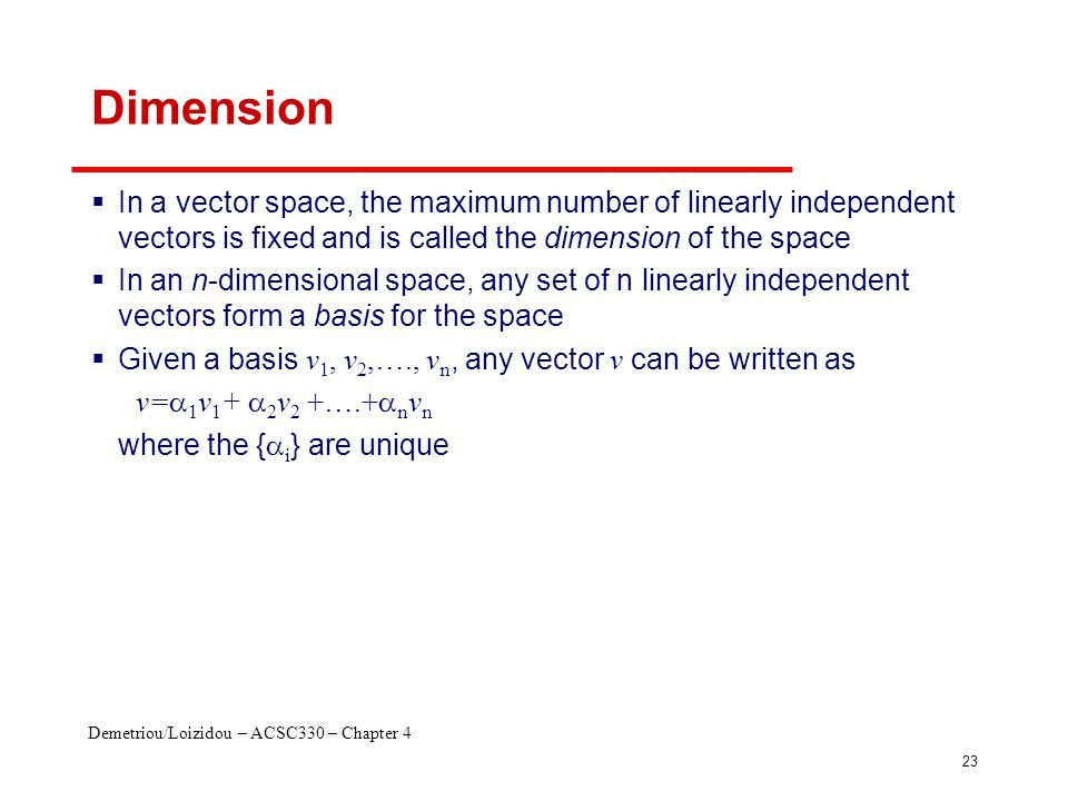 Demetriou/Loizidou – ACSC330 – Chapter 4 23 Dimension  In a vector space, the maximum number of linearly independent vectors is fixed and is called the dimension of the space  In an n-dimensional space, any set of n linearly independent vectors form a basis for the space  Given a basis v 1, v 2,…., v n, any vector v can be written as v=  1 v 1 +  2 v 2 +….+  n v n where the {  i } are unique