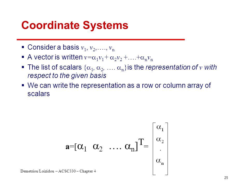 Demetriou/Loizidou – ACSC330 – Chapter 4 25 Coordinate Systems  Consider a basis v 1, v 2,…., v n  A vector is written v=  1 v 1 +  2 v 2 +….+  n