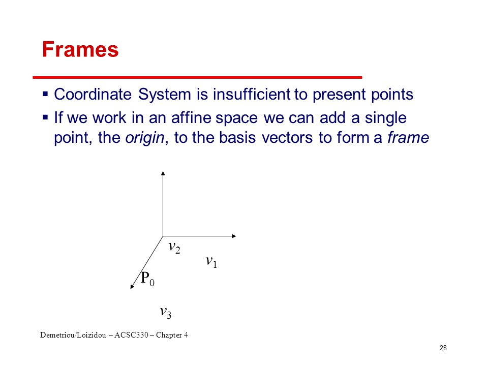 Demetriou/Loizidou – ACSC330 – Chapter 4 28 Frames  Coordinate System is insufficient to present points  If we work in an affine space we can add a