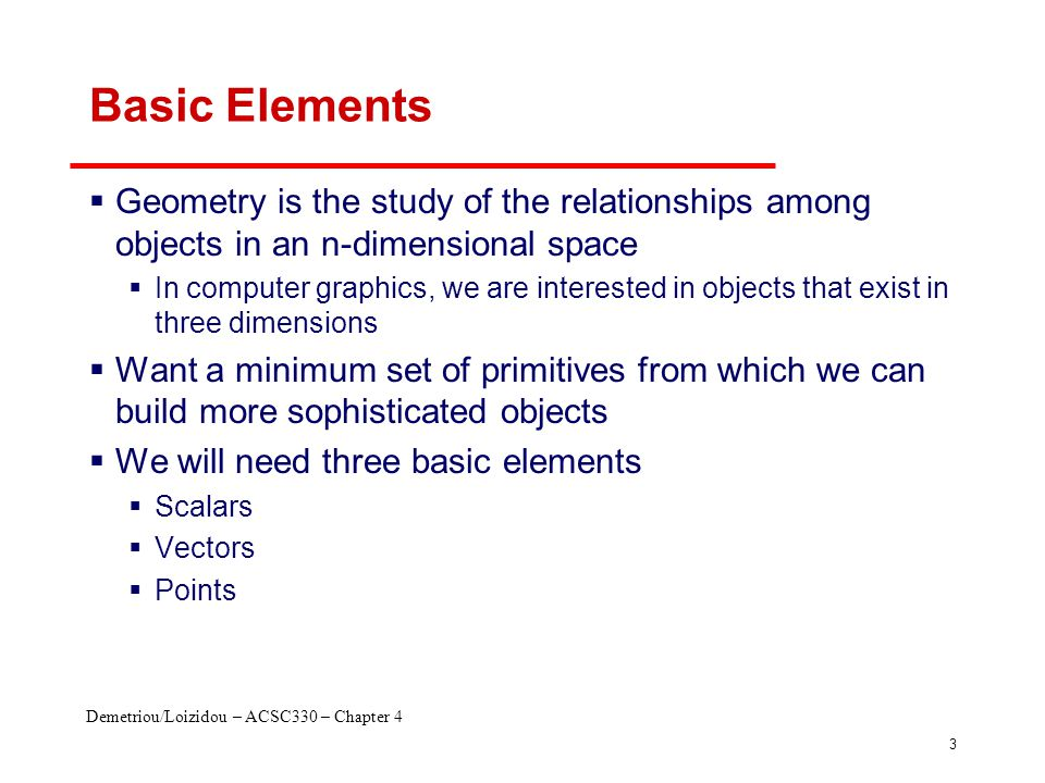 Demetriou/Loizidou – ACSC330 – Chapter 4 3 Basic Elements  Geometry is the study of the relationships among objects in an n-dimensional space  In co