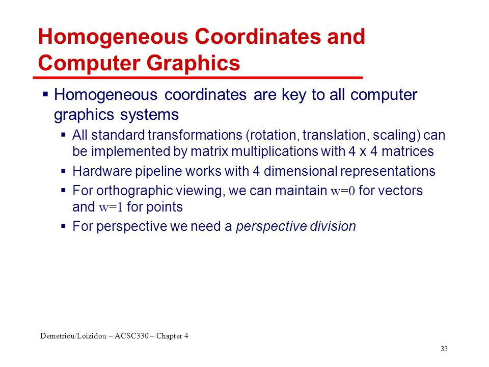 Demetriou/Loizidou – ACSC330 – Chapter 4 33 Homogeneous Coordinates and Computer Graphics  Homogeneous coordinates are key to all computer graphics s