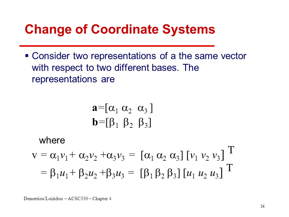 Demetriou/Loizidou – ACSC330 – Chapter 4 34 Change of Coordinate Systems  Consider two representations of a the same vector with respect to two different bases.