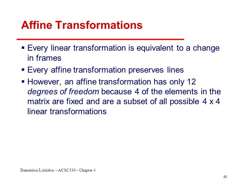 Demetriou/Loizidou – ACSC330 – Chapter 4 40 Affine Transformations  Every linear transformation is equivalent to a change in frames  Every affine tr