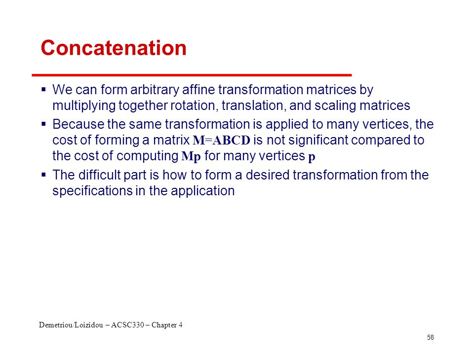 Demetriou/Loizidou – ACSC330 – Chapter 4 58 Concatenation  We can form arbitrary affine transformation matrices by multiplying together rotation, tra