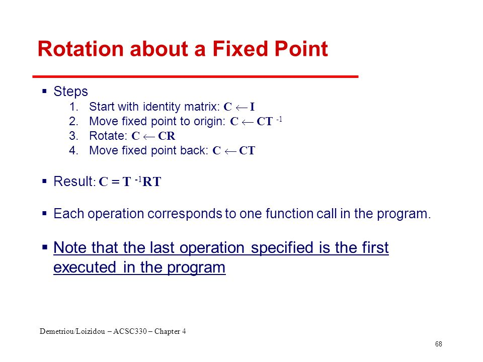 Demetriou/Loizidou – ACSC330 – Chapter 4 68 Rotation about a Fixed Point  Steps 1.Start with identity matrix: C  I 2.Move fixed point to origin: C 