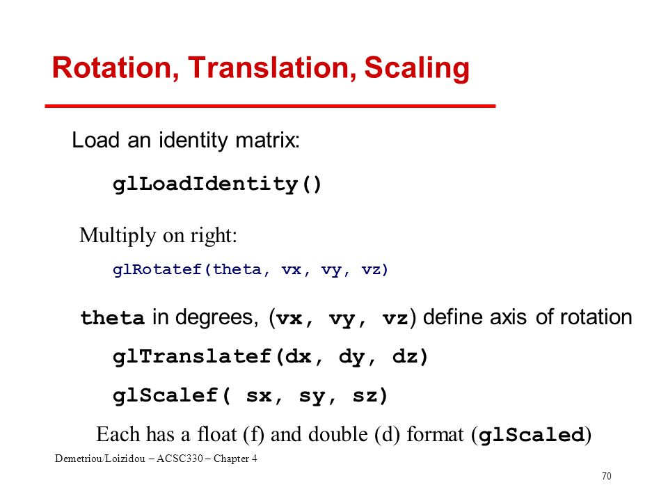 Demetriou/Loizidou – ACSC330 – Chapter 4 70 Rotation, Translation, Scaling glRotatef(theta, vx, vy, vz) glTranslatef(dx, dy, dz) glScalef( sx, sy, sz)