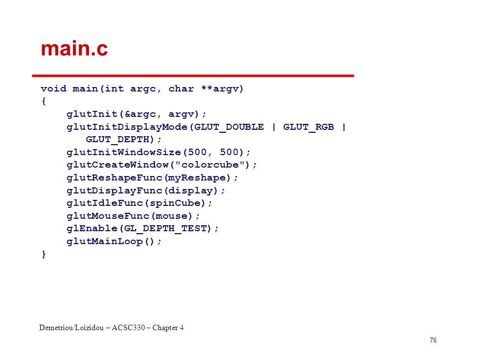 Demetriou/Loizidou – ACSC330 – Chapter 4 76 main.c void main(int argc, char **argv) { glutInit(&argc, argv); glutInitDisplayMode(GLUT_DOUBLE | GLUT_RGB | GLUT_DEPTH); glutInitWindowSize(500, 500); glutCreateWindow( colorcube ); glutReshapeFunc(myReshape); glutDisplayFunc(display); glutIdleFunc(spinCube); glutMouseFunc(mouse); glEnable(GL_DEPTH_TEST); glutMainLoop(); }