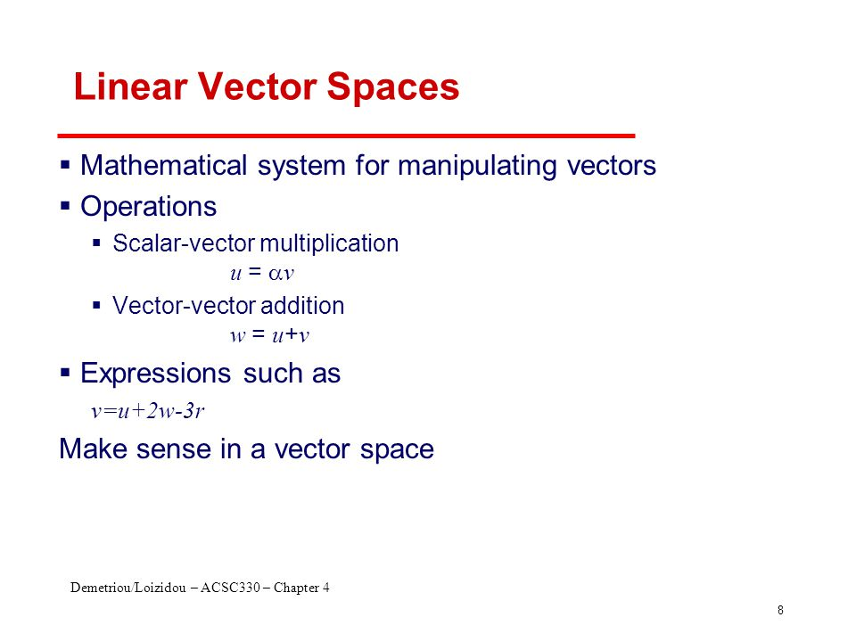 Demetriou/Loizidou – ACSC330 – Chapter 4 8 Linear Vector Spaces  Mathematical system for manipulating vectors  Operations  Scalar-vector multiplica