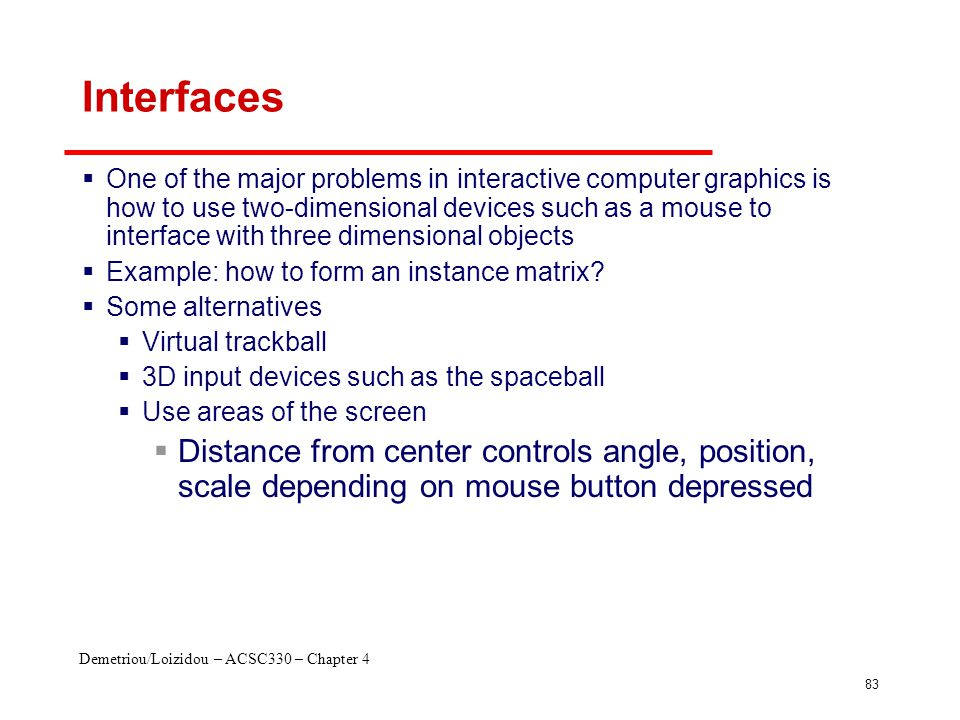 Demetriou/Loizidou – ACSC330 – Chapter 4 83 Interfaces  One of the major problems in interactive computer graphics is how to use two-dimensional devi