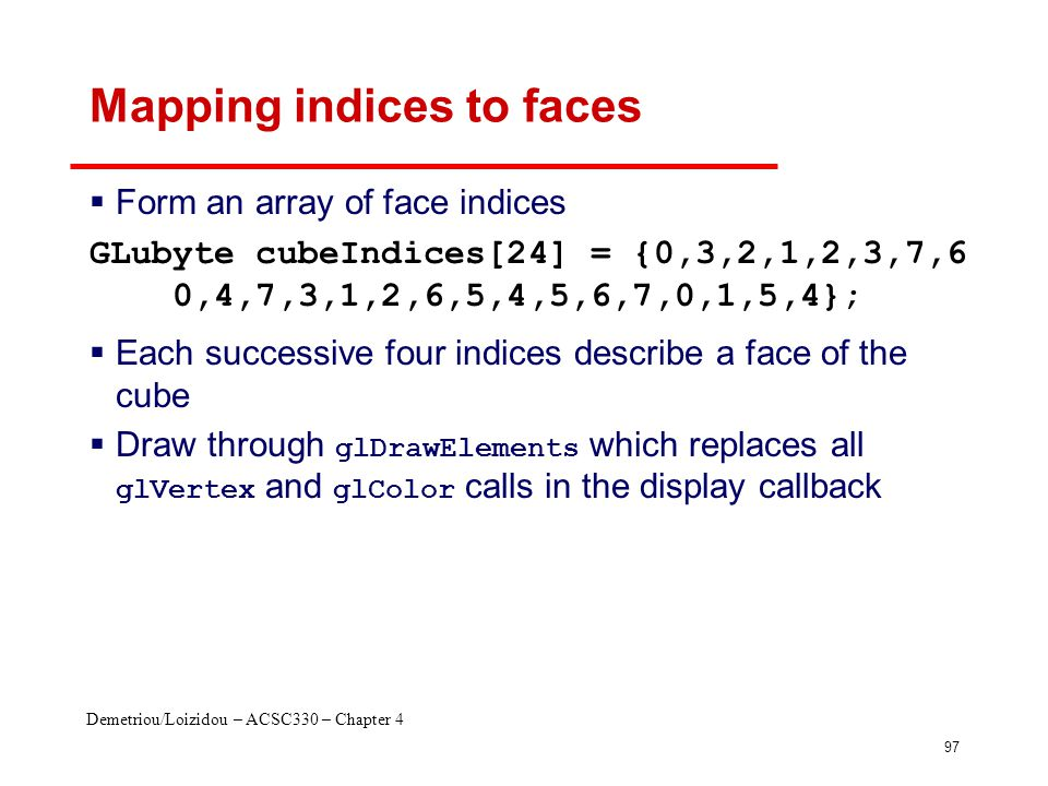 Demetriou/Loizidou – ACSC330 – Chapter 4 97 Mapping indices to faces  Form an array of face indices  Each successive four indices describe a face of