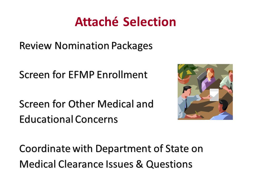 Review Nomination Packages Screen for EFMP Enrollment Screen for Other Medical and Educational Concerns Coordinate with Department of State on Medical Clearance Issues & Questions Attaché Selection