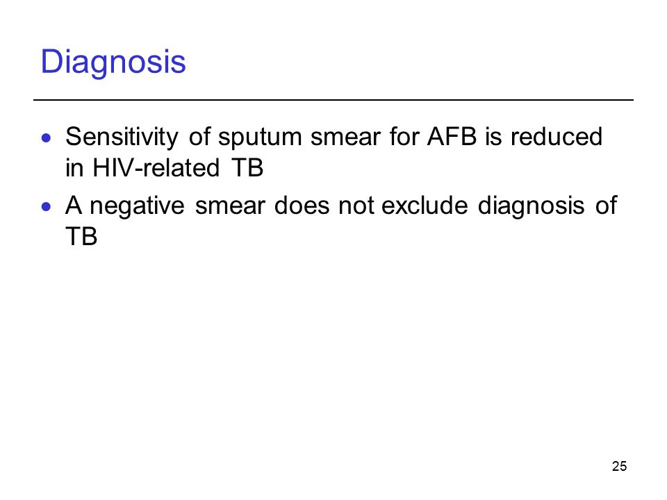 25 Diagnosis  Sensitivity of sputum smear for AFB is reduced in HIV-related TB  A negative smear does not exclude diagnosis of TB