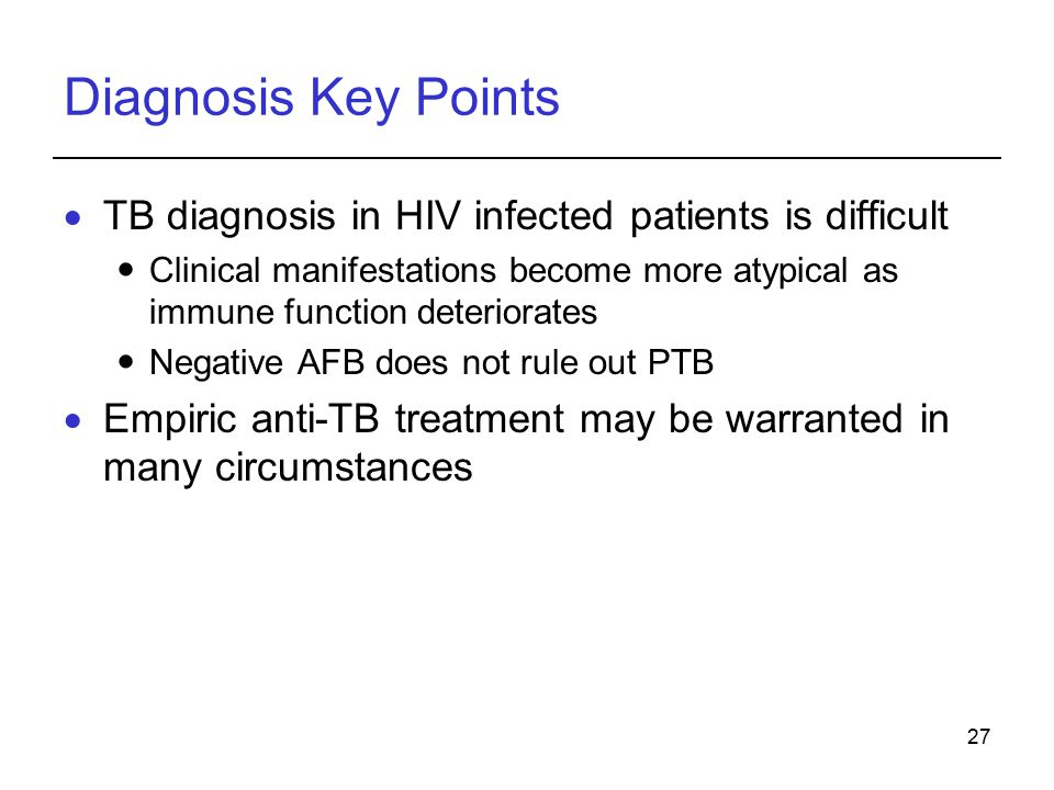 27 Diagnosis Key Points  TB diagnosis in HIV infected patients is difficult Clinical manifestations become more atypical as immune function deteriorates Negative AFB does not rule out PTB  Empiric anti-TB treatment may be warranted in many circumstances