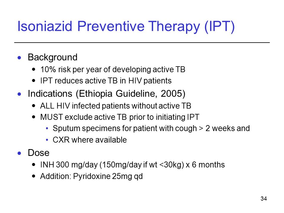 34 Isoniazid Preventive Therapy (IPT)  Background 10% risk per year of developing active TB IPT reduces active TB in HIV patients  Indications (Ethiopia Guideline, 2005) ALL HIV infected patients without active TB MUST exclude active TB prior to initiating IPT Sputum specimens for patient with cough > 2 weeks and CXR where available  Dose INH 300 mg/day (150mg/day if wt <30kg) x 6 months Addition: Pyridoxine 25mg qd