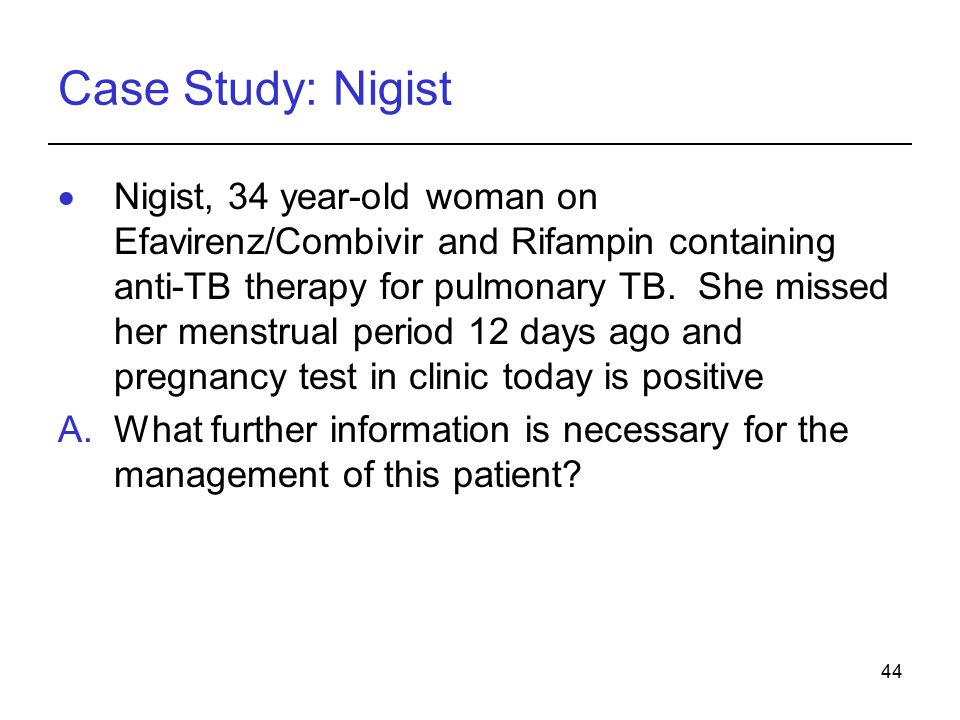 44 Case Study: Nigist  Nigist, 34 year-old woman on Efavirenz/Combivir and Rifampin containing anti-TB therapy for pulmonary TB.