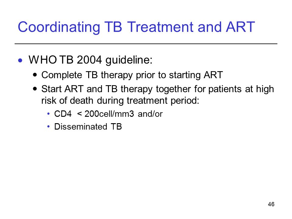46 Coordinating TB Treatment and ART  WHO TB 2004 guideline: Complete TB therapy prior to starting ART Start ART and TB therapy together for patients at high risk of death during treatment period: CD4 < 200cell/mm3 and/or Disseminated TB