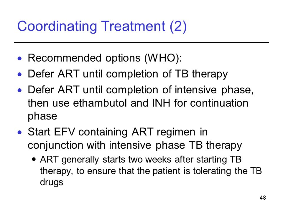 48 Coordinating Treatment (2)  Recommended options (WHO):  Defer ART until completion of TB therapy  Defer ART until completion of intensive phase, then use ethambutol and INH for continuation phase  Start EFV containing ART regimen in conjunction with intensive phase TB therapy ART generally starts two weeks after starting TB therapy, to ensure that the patient is tolerating the TB drugs