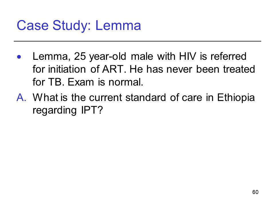 60 Case Study: Lemma  Lemma, 25 year-old male with HIV is referred for initiation of ART.