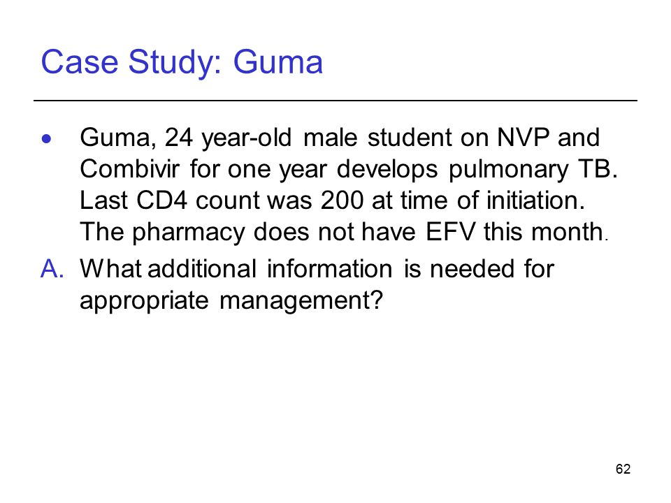 62 Case Study: Guma  Guma, 24 year-old male student on NVP and Combivir for one year develops pulmonary TB.