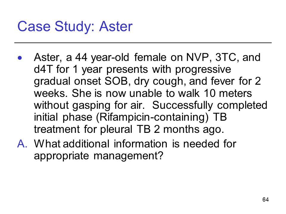 64 Case Study: Aster  Aster, a 44 year-old female on NVP, 3TC, and d4T for 1 year presents with progressive gradual onset SOB, dry cough, and fever for 2 weeks.