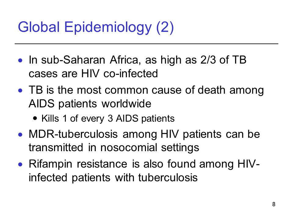 8 Global Epidemiology (2)  In sub-Saharan Africa, as high as 2/3 of TB cases are HIV co-infected  TB is the most common cause of death among AIDS patients worldwide Kills 1 of every 3 AIDS patients  MDR-tuberculosis among HIV patients can be transmitted in nosocomial settings  Rifampin resistance is also found among HIV- infected patients with tuberculosis