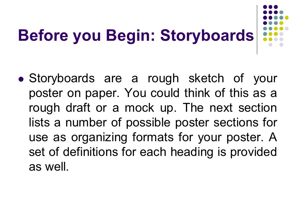 Before you Begin: Storyboards Storyboards are a rough sketch of your poster on paper. You could think of this as a rough draft or a mock up. The next