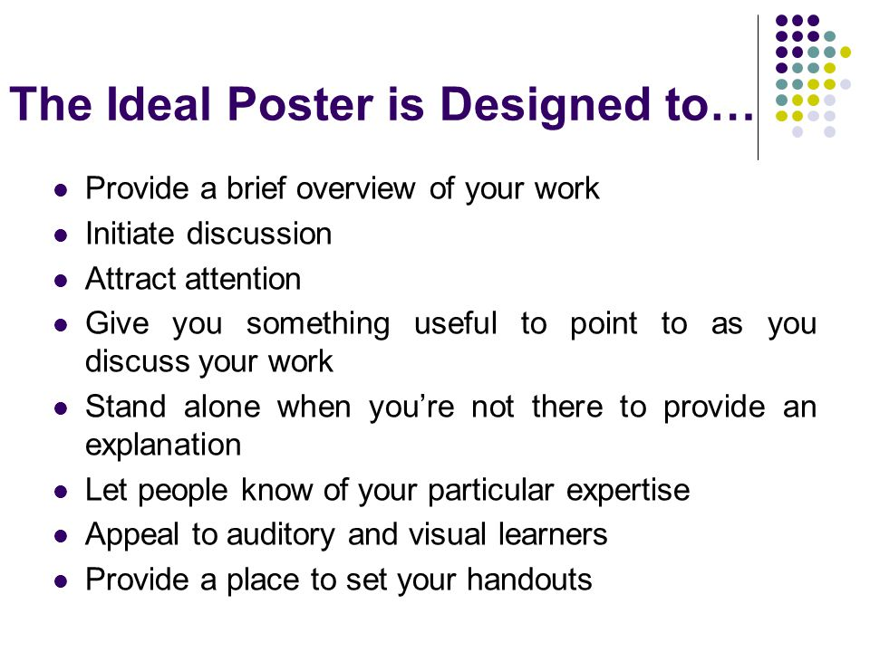 The Ideal Poster is Designed to… Provide a brief overview of your work Initiate discussion Attract attention Give you something useful to point to as