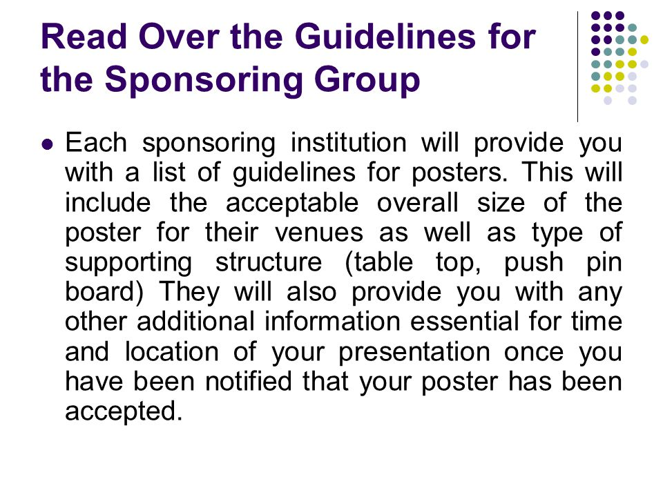 Read Over the Guidelines for the Sponsoring Group Each sponsoring institution will provide you with a list of guidelines for posters. This will includ