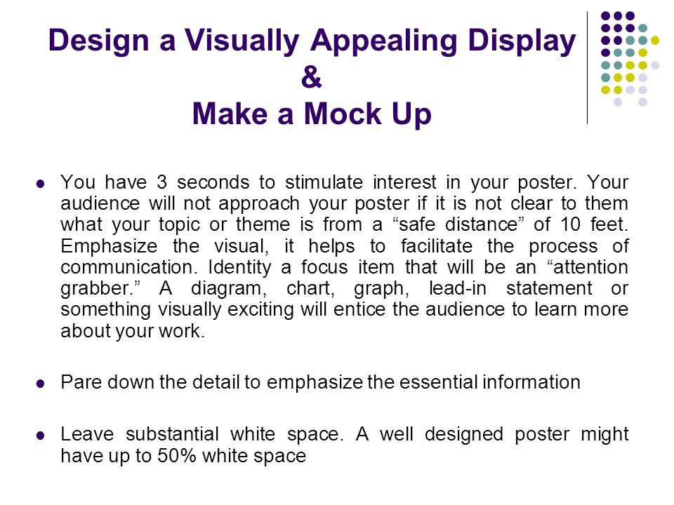 Design a Visually Appealing Display & Make a Mock Up You have 3 seconds to stimulate interest in your poster. Your audience will not approach your pos