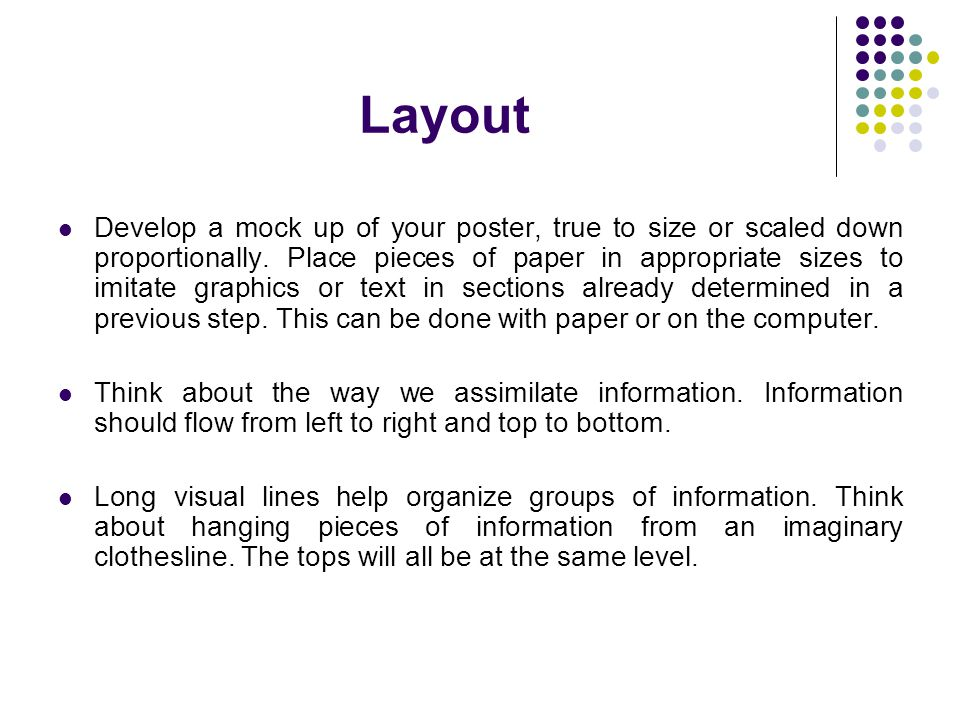 Layout Develop a mock up of your poster, true to size or scaled down proportionally. Place pieces of paper in appropriate sizes to imitate graphics or