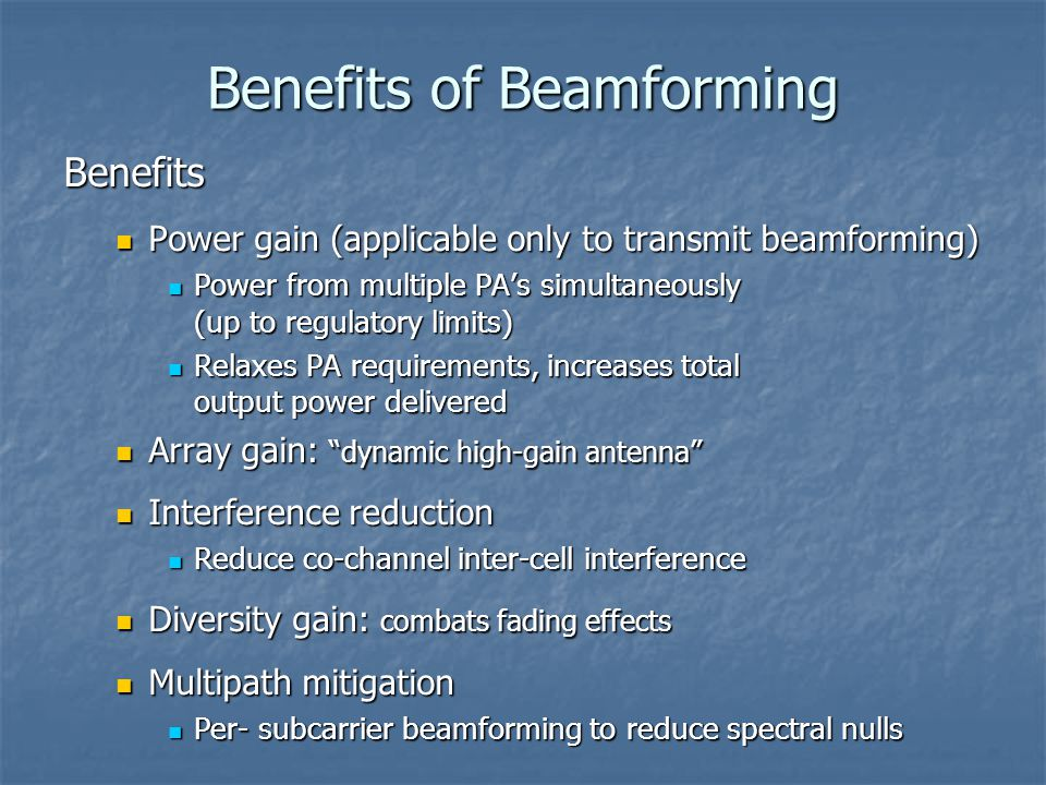 Benefits of Beamforming Benefits Power gain (applicable only to transmit beamforming) Power gain (applicable only to transmit beamforming) Power from multiple PA's simultaneously (up to regulatory limits) Power from multiple PA's simultaneously (up to regulatory limits) Relaxes PA requirements, increases total output power delivered Relaxes PA requirements, increases total output power delivered Array gain: dynamic high-gain antenna Array gain: dynamic high-gain antenna Interference reduction Interference reduction Reduce co-channel inter-cell interference Reduce co-channel inter-cell interference Diversity gain: combats fading effects Diversity gain: combats fading effects Multipath mitigation Multipath mitigation Per- subcarrier beamforming to reduce spectral nulls Per- subcarrier beamforming to reduce spectral nulls