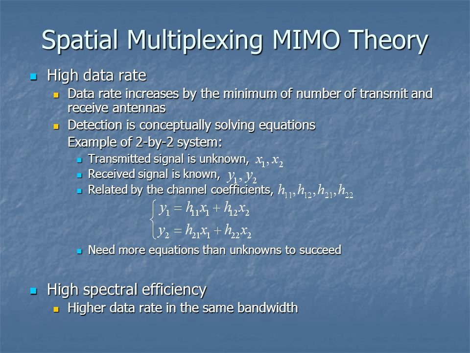 Spatial Multiplexing MIMO Theory High data rate High data rate Data rate increases by the minimum of number of transmit and receive antennas Data rate increases by the minimum of number of transmit and receive antennas Detection is conceptually solving equations Detection is conceptually solving equations Example of 2-by-2 system: Transmitted signal is unknown, Transmitted signal is unknown, Received signal is known, Received signal is known, Related by the channel coefficients, Related by the channel coefficients, Need more equations than unknowns to succeed Need more equations than unknowns to succeed High spectral efficiency High spectral efficiency Higher data rate in the same bandwidth Higher data rate in the same bandwidth