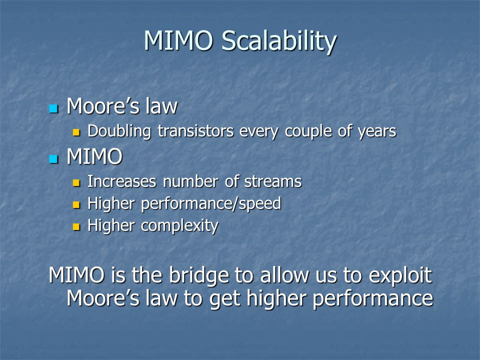 Moore's law Moore's law Doubling transistors every couple of years Doubling transistors every couple of years MIMO MIMO Increases number of streams Increases number of streams Higher performance/speed Higher performance/speed Higher complexity Higher complexity MIMO is the bridge to allow us to exploit Moore's law to get higher performance MIMO Scalability