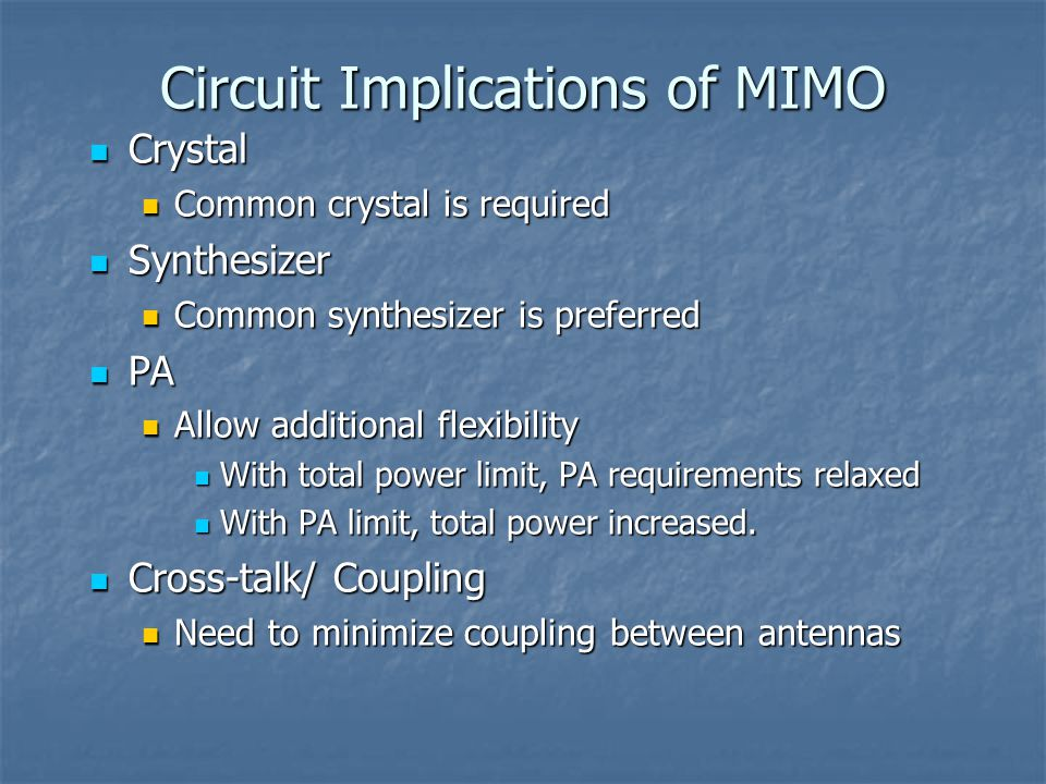 Circuit Implications of MIMO Crystal Crystal Common crystal is required Common crystal is required Synthesizer Synthesizer Common synthesizer is preferred Common synthesizer is preferred PA PA Allow additional flexibility Allow additional flexibility With total power limit, PA requirements relaxed With total power limit, PA requirements relaxed With PA limit, total power increased.