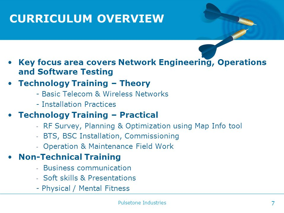 CURRICULUM OVERVIEW Key focus area covers Network Engineering, Operations and Software Testing Technology Training – Theory - Basic Telecom & Wireless Networks - Installation Practices Technology Training – Practical - RF Survey, Planning & Optimization using Map Info tool - BTS, BSC Installation, Commissioning - Operation & Maintenance Field Work Non-Technical Training - Business communication - Soft skills & Presentations - Physical / Mental Fitness Pulsetone Industries 7