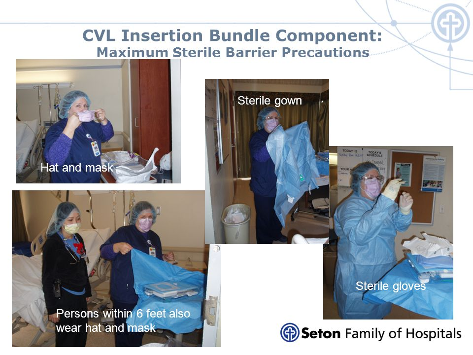 CVL Insertion Bundle Component: Maximum Sterile Barrier Precautions Hat and mask Persons within 6 feet also wear hat and mask Sterile gown Sterile glo