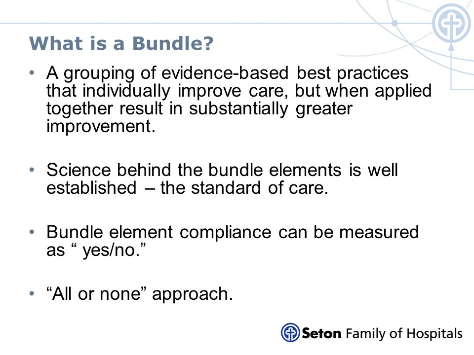 What is a Bundle? A grouping of evidence-based best practices that individually improve care, but when applied together result in substantially greate
