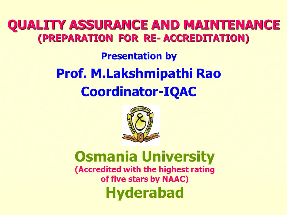 QUALITY ASSURANCE AND MAINTENANCE (PREPARATION FOR RE- ACCREDITATION) Presentation by Prof. M.Lakshmipathi Rao Coordinator-IQAC Osmania University (Ac