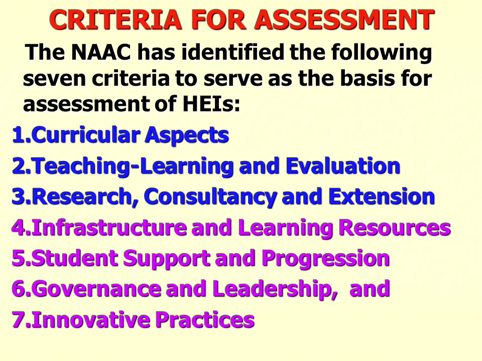 CRITERIA FOR ASSESSMENT The NAAC has identified the following seven criteria to serve as the basis for assessment of HEIs: The NAAC has identified the
