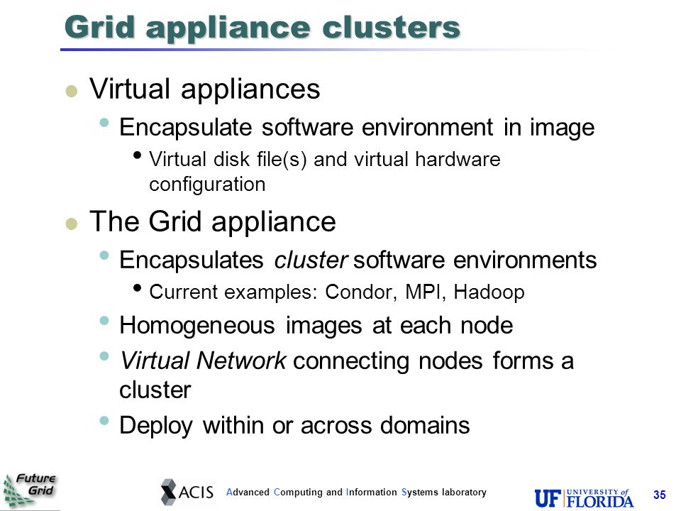 Advanced Computing and Information Systems laboratory 36 Grid appliance internals Host O/S Linux Grid/cloud stack MPI, Hadoop, Condor, … Glue logic for zero-configuration Automatic DHCP address assignment Multicast DNS (Bonjour, Avahi) resource discovery Shared data store - Distributed Hash Table Interaction with VM/cloud