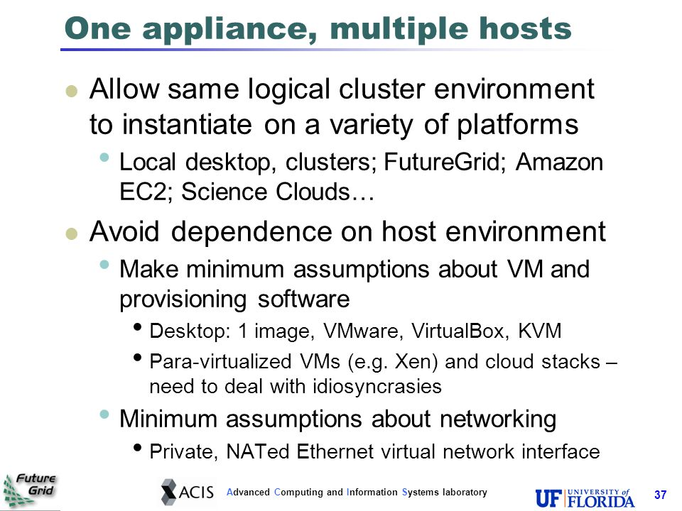Advanced Computing and Information Systems laboratory 38 Configuration framework At the end of GroupVPN initialization: Each node of a private virtual cluster gets a DHCP address on virtual tap interface A barebones cluster Additional configuration required depending on middleware Which node is the Condor negotiator.