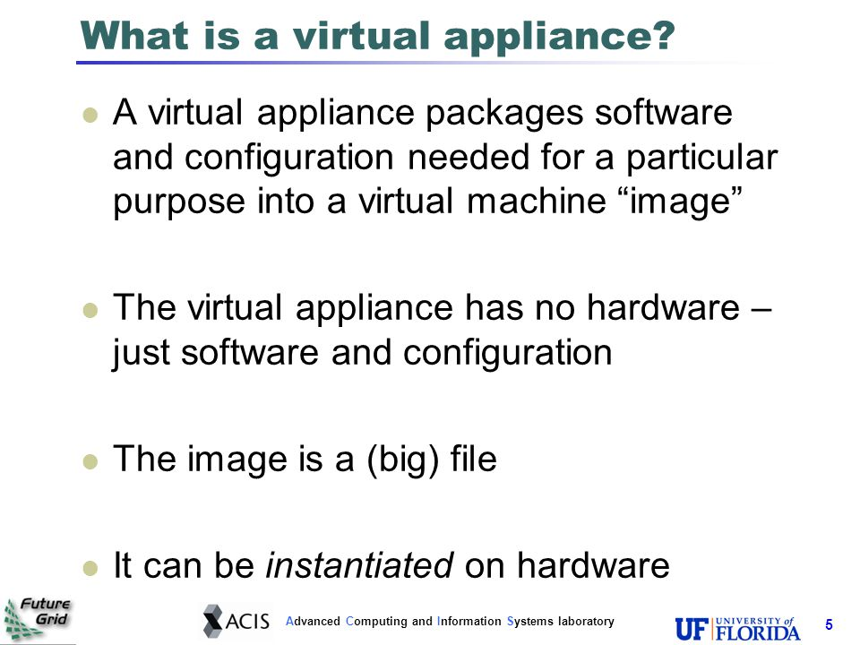 Advanced Computing and Information Systems laboratory 6 Virtual appliance example Linux + Apache + MySQL + PHP copy instantiate LAMP image A web server Another Web server Repeat… Virtualization Layer