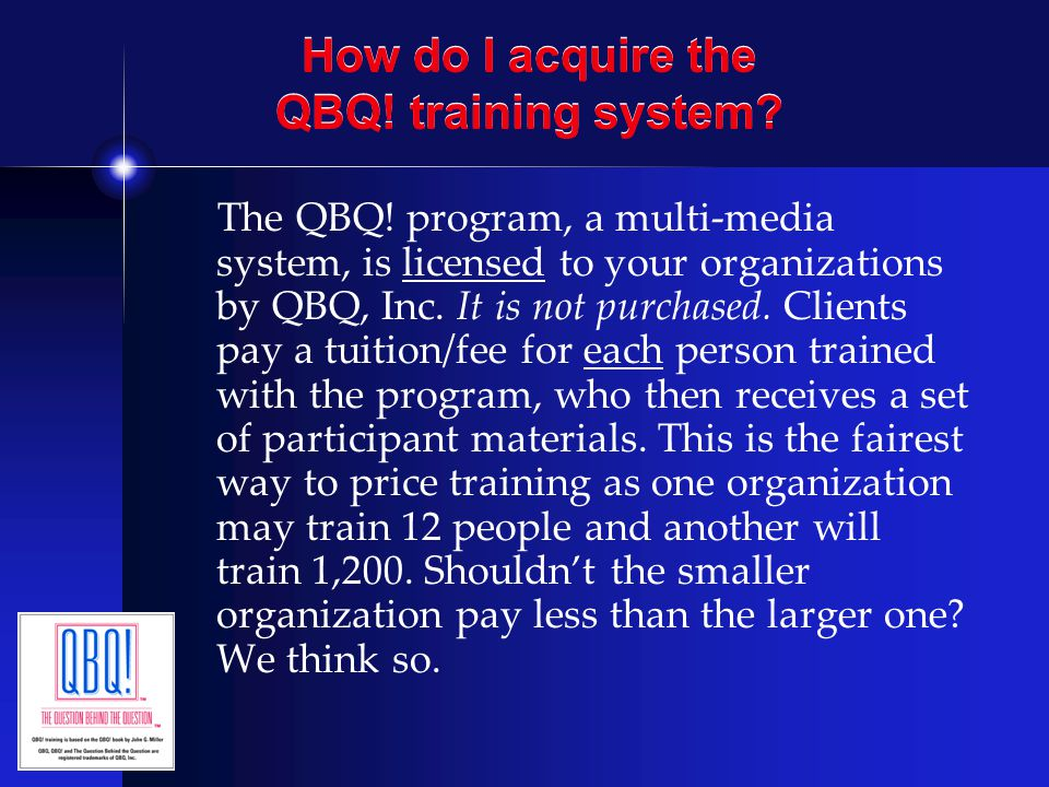 How do I acquire the QBQ! training system? The QBQ! program, a multi-media system, is licensed to your organizations by QBQ, Inc. It is not purchased.